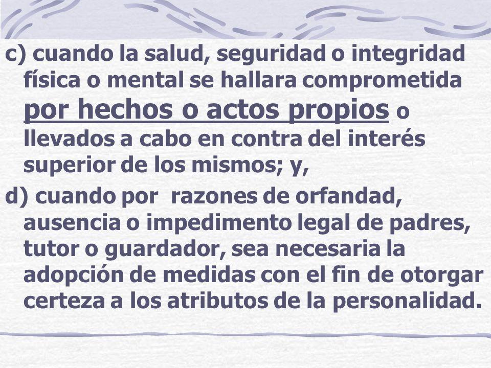 c) cuando la salud, seguridad o integridad física o mental se hallara comprometida por hechos o actos propios o llevados a cabo en contra del interés superior de los mismos; y,