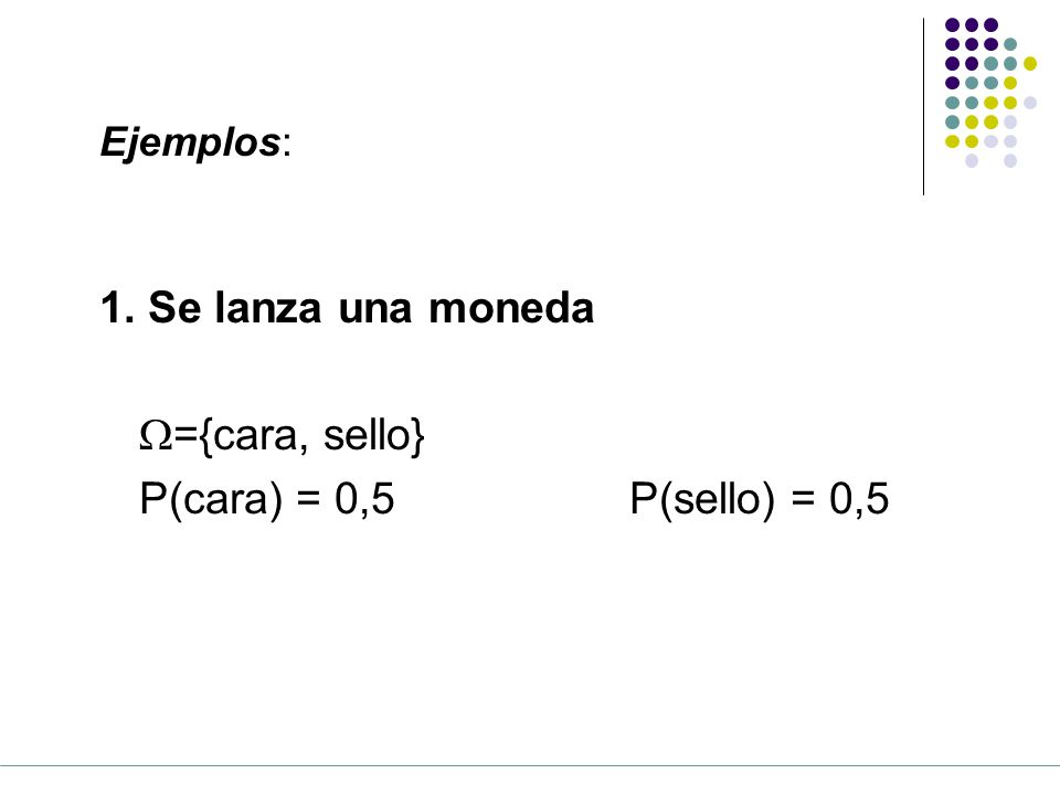 1. Se lanza una moneda W={cara, sello} P(cara) = 0,5 P(sello) = 0,5