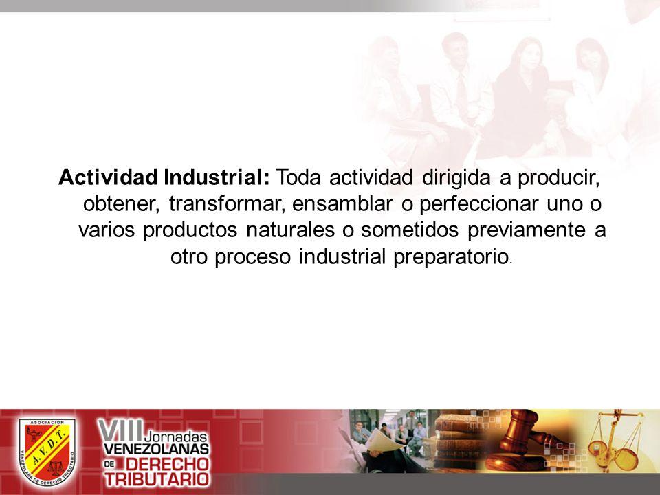 Actividad Industrial: Toda actividad dirigida a producir, obtener, transformar, ensamblar o perfeccionar uno o varios productos naturales o sometidos previamente a otro proceso industrial preparatorio.