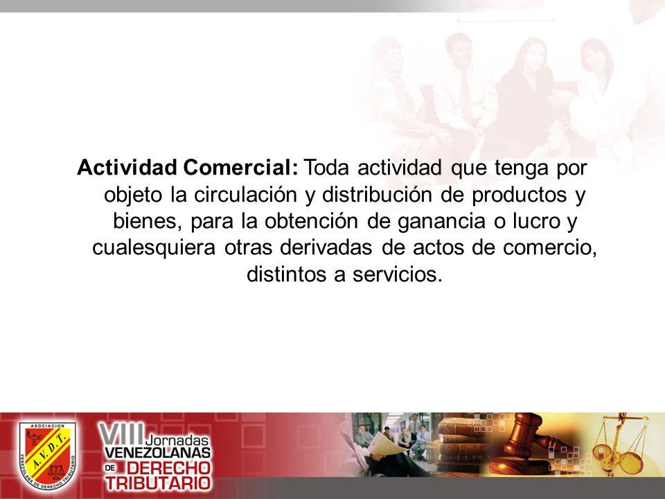 Actividad Comercial: Toda actividad que tenga por objeto la circulación y distribución de productos y bienes, para la obtención de ganancia o lucro y cualesquiera otras derivadas de actos de comercio, distintos a servicios.