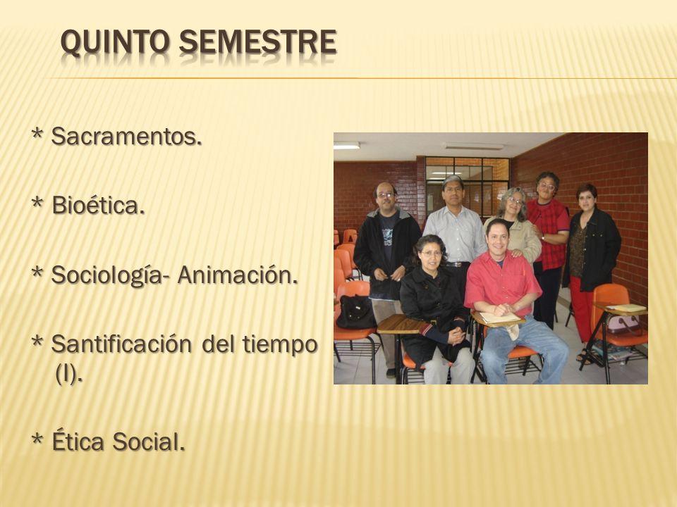 Quinto semestre * Sacramentos. * Bioética. * Sociología- Animación.