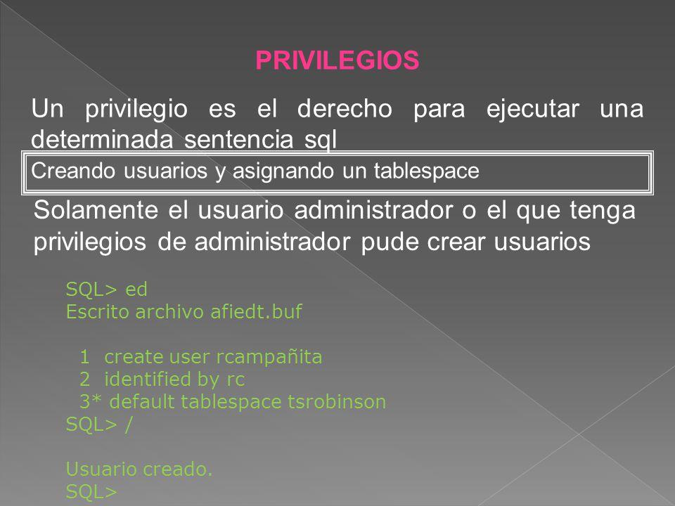 PRIVILEGIOS Un privilegio es el derecho para ejecutar una determinada sentencia sql. Creando usuarios y asignando un tablespace.