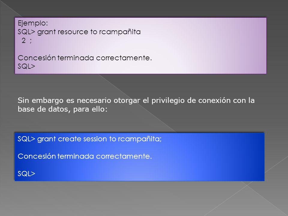 Ejemplo: SQL> grant resource to rcampañita. 2 ; Concesión terminada correctamente. SQL>