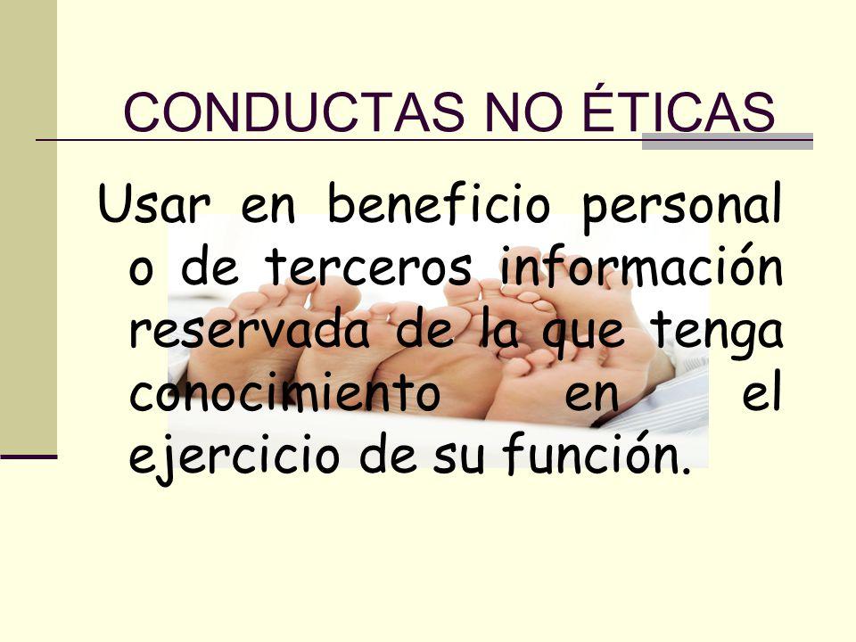 CONDUCTAS NO ÉTICAS Usar en beneficio personal o de terceros información reservada de la que tenga conocimiento en el ejercicio de su función.