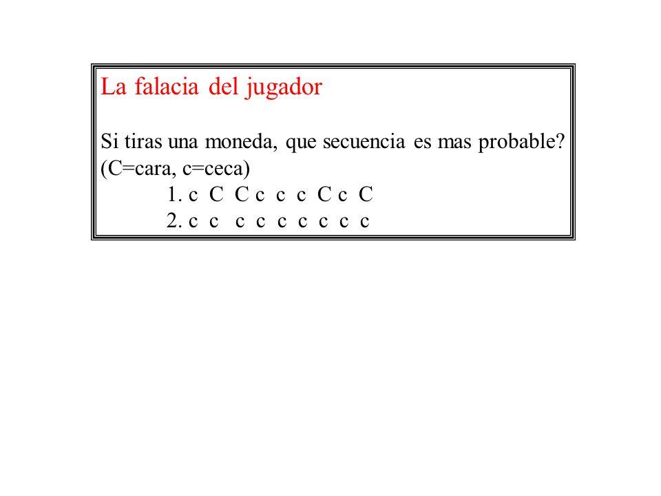La falacia del jugador Si tiras una moneda, que secuencia es mas probable (C=cara, c=ceca) 1. c C C c c c C c C.