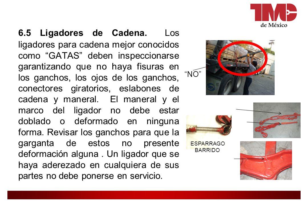 6.5 Ligadores de Cadena. Los ligadores para cadena mejor conocidos como GATAS deben inspeccionarse garantizando que no haya fisuras en los ganchos, los ojos de los ganchos, conectores giratorios, eslabones de cadena y maneral. El maneral y el marco del ligador no debe estar doblado o deformado en ninguna forma. Revisar los ganchos para que la garganta de estos no presente deformación alguna . Un ligador que se haya aderezado en cualquiera de sus partes no debe ponerse en servicio.