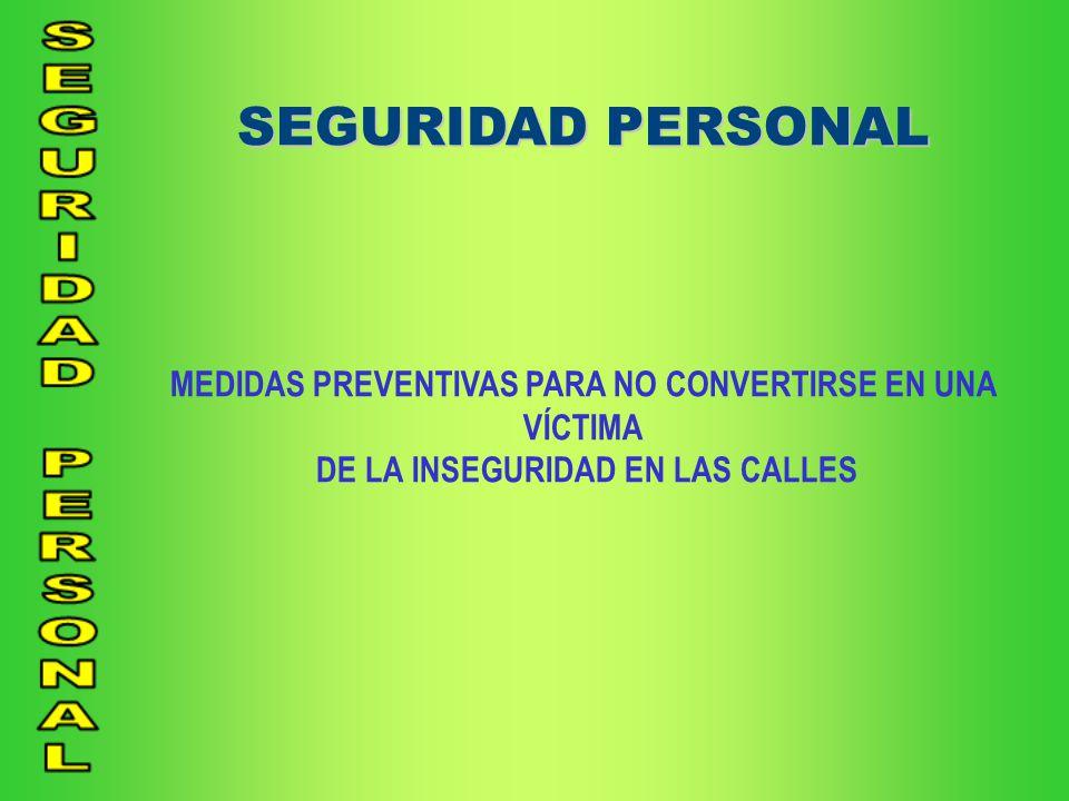 SEGURIDAD PERSONAL MEDIDAS PREVENTIVAS PARA NO CONVERTIRSE EN UNA VÍCTIMA.