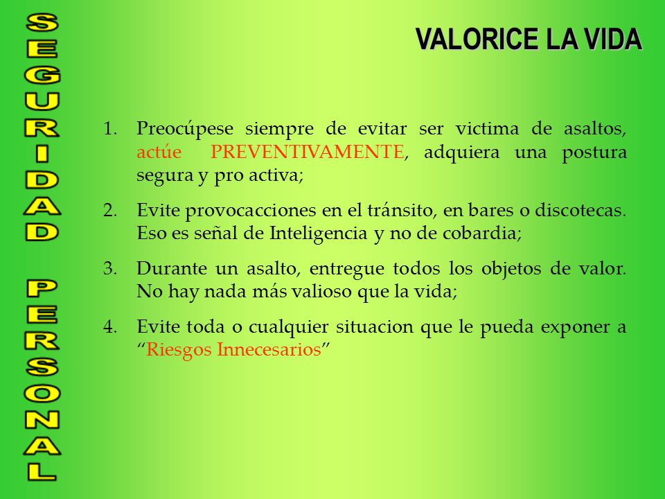 VALORICE LA VIDA Preocúpese siempre de evitar ser victima de asaltos, actúe PREVENTIVAMENTE, adquiera una postura segura y pro activa;