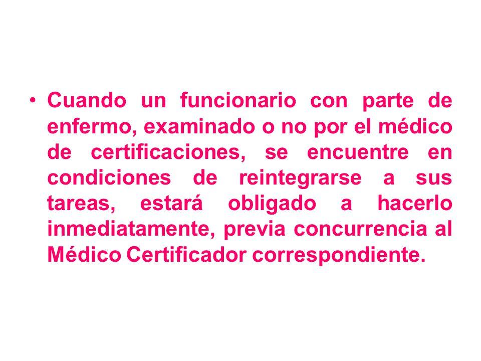 Cuando un funcionario con parte de enfermo, examinado o no por el médico de certificaciones, se encuentre en condiciones de reintegrarse a sus tareas, estará obligado a hacerlo inmediatamente, previa concurrencia al Médico Certificador correspondiente.