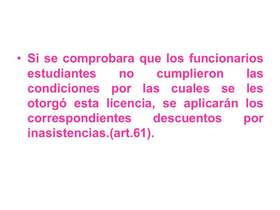 Si se comprobara que los funcionarios estudiantes no cumplieron las condiciones por las cuales se les otorgó esta licencia, se aplicarán los correspondientes descuentos por inasistencias.(art.61).