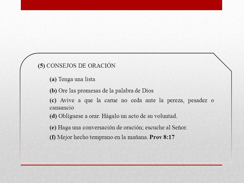 (5) CONSEJOS DE ORACIÓN (a) Tenga una lista. (b) Ore las promesas de la palabra de Dios.