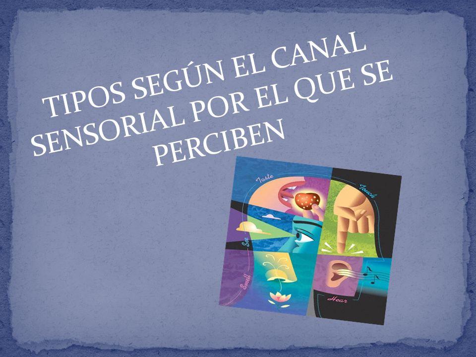TIPOS SEGÚN EL CANAL SENSORIAL POR EL QUE SE PERCIBEN