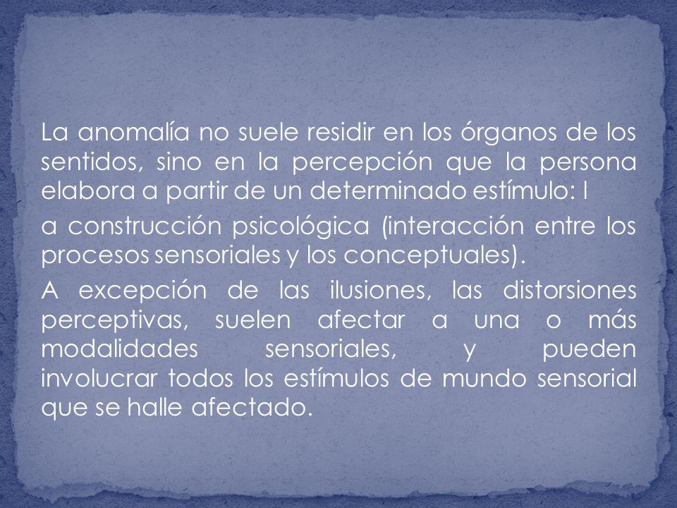 La anomalía no suele residir en los órganos de los sentidos, sino en la percepción que la persona elabora a partir de un determinado estímulo: l a construcción psicológica (interacción entre los procesos sensoriales y los conceptuales).
