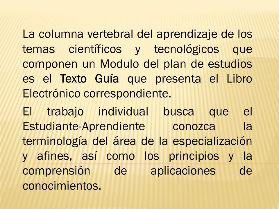 La columna vertebral del aprendizaje de los temas científicos y tecnológicos que componen un Modulo del plan de estudios es el Texto Guía que presenta el Libro Electrónico correspondiente.