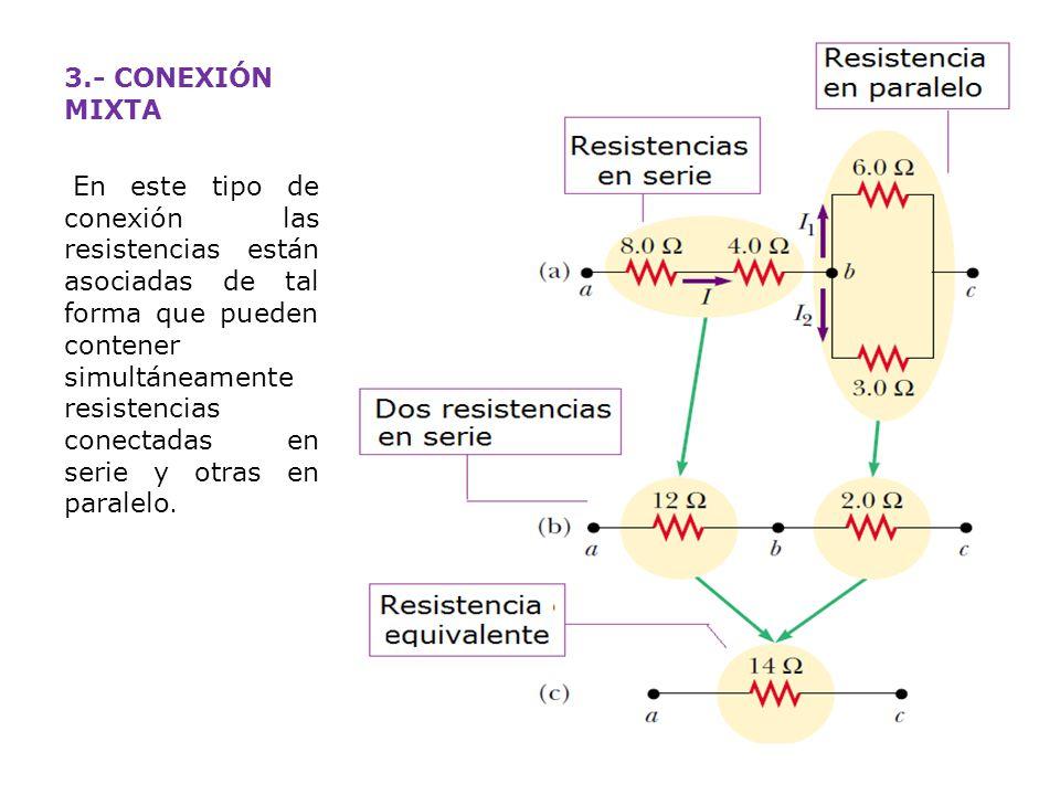 3.- CONEXIÓN MIXTA En este tipo de conexión las resistencias están asociadas de tal forma que pueden contener simultáneamente resistencias conectadas en serie y otras en paralelo.