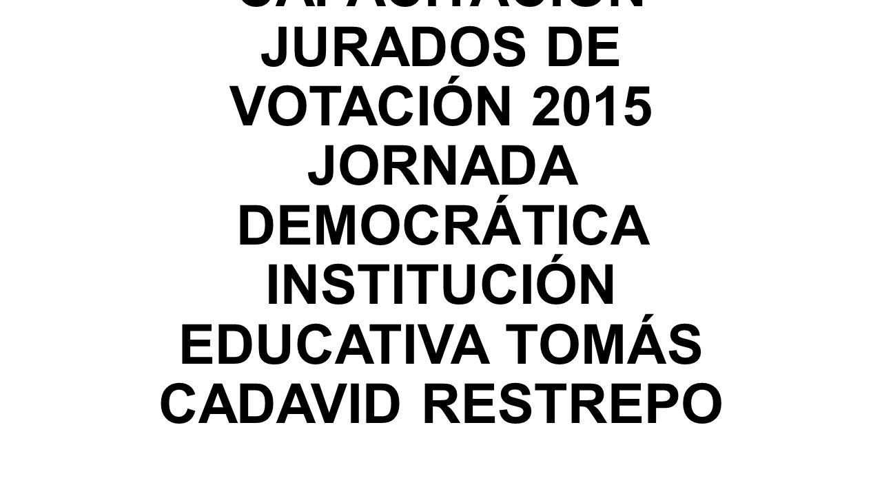 CAPACITACIÓN JURADOS DE VOTACIÓN 2015 JORNADA DEMOCRÁTICA INSTITUCIÓN EDUCATIVA TOMÁS CADAVID RESTREPO
