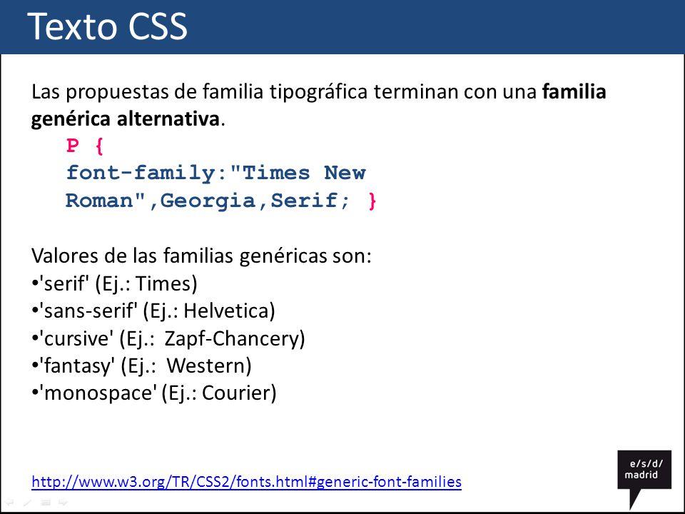 Texto CSS Las propuestas de familia tipográfica terminan con una familia genérica alternativa. P { font-family: Times New Roman ,Georgia,Serif; }