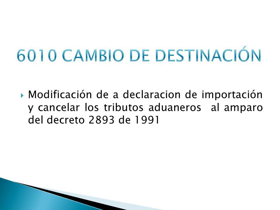 6010 CAMBIO DE DESTINACIÓN Modificación de a declaracion de importación y cancelar los tributos aduaneros al amparo del decreto 2893 de 1991.