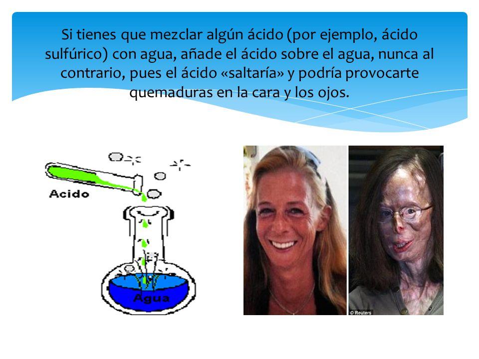 Si tienes que mezclar algún ácido (por ejemplo, ácido sulfúrico) con agua, añade el ácido sobre el agua, nunca al contrario, pues el ácido «saltaría» y podría provocarte quemaduras en la cara y los ojos.