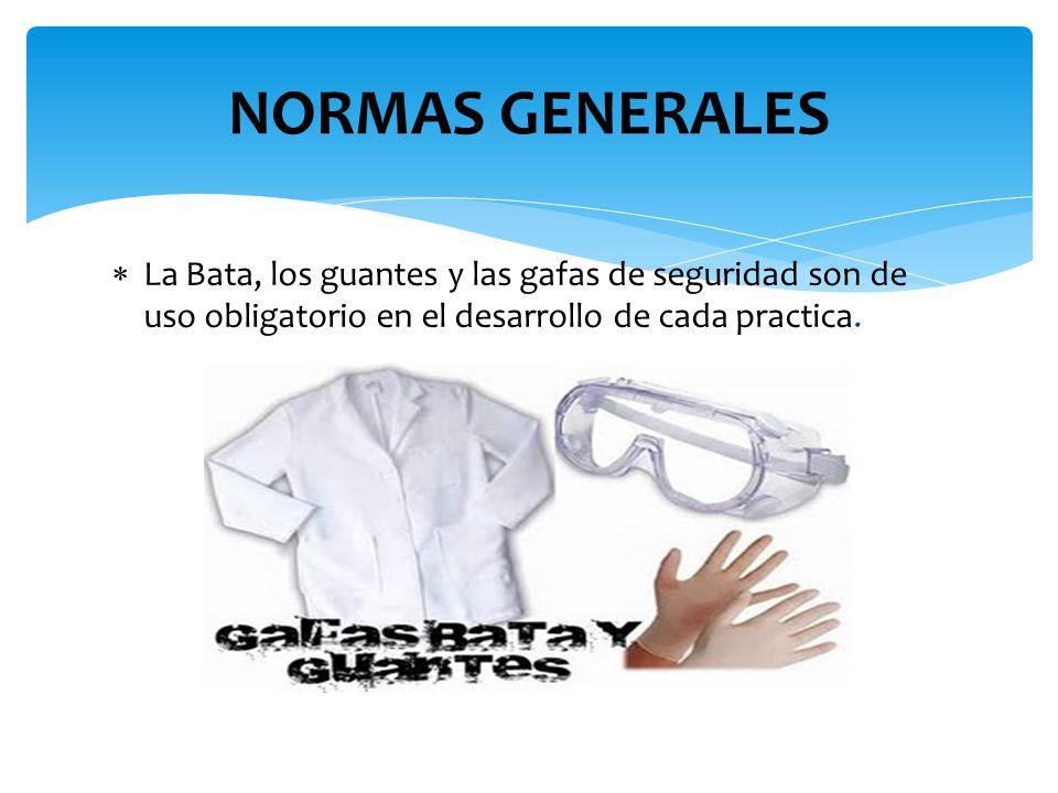 NORMAS GENERALES La Bata, los guantes y las gafas de seguridad son de uso obligatorio en el desarrollo de cada practica.