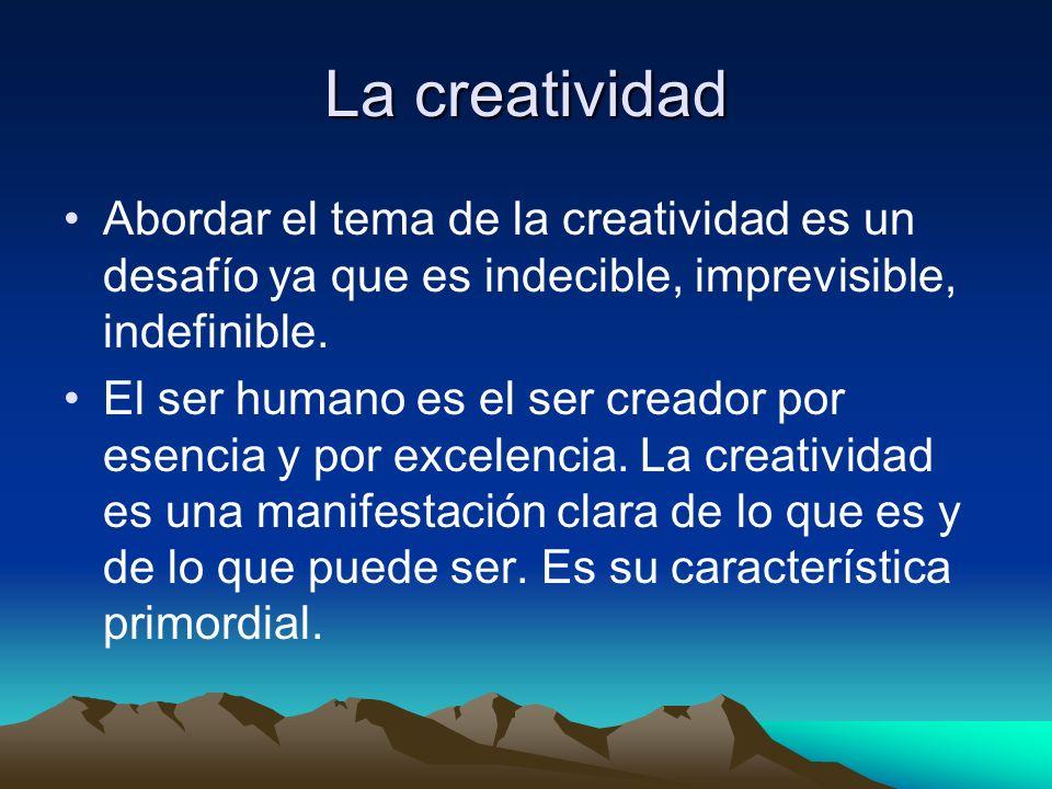 La creatividad Abordar el tema de la creatividad es un desafío ya que es indecible, imprevisible, indefinible.