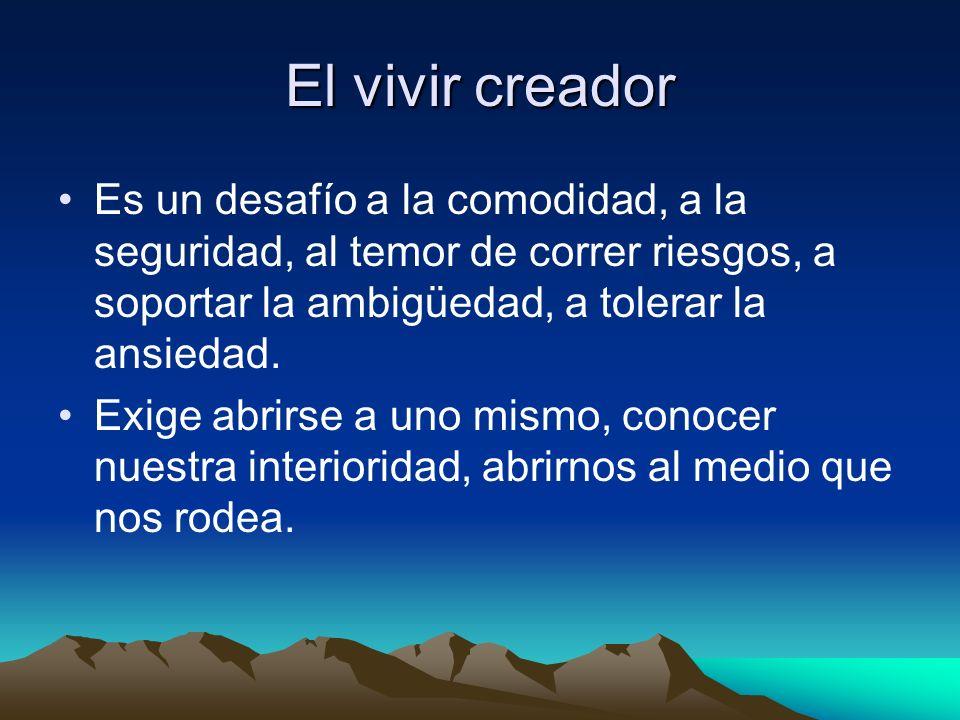 El vivir creador Es un desafío a la comodidad, a la seguridad, al temor de correr riesgos, a soportar la ambigüedad, a tolerar la ansiedad.