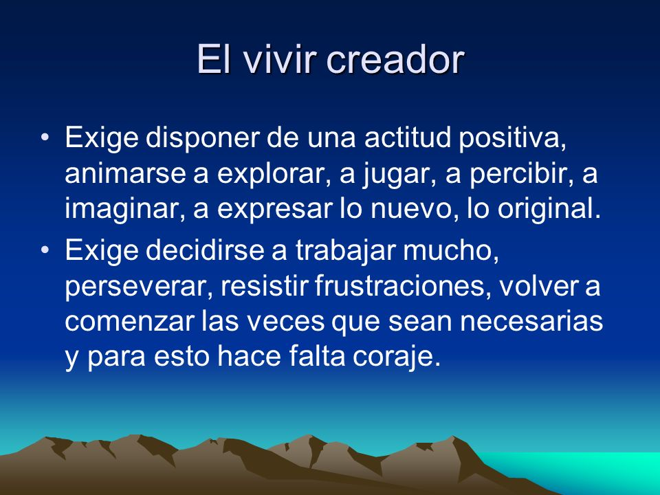 El vivir creador Exige disponer de una actitud positiva, animarse a explorar, a jugar, a percibir, a imaginar, a expresar lo nuevo, lo original.