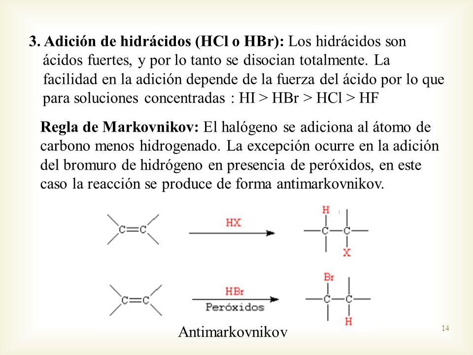 3. Adición de hidrácidos (HCl o HBr): Los hidrácidos son ácidos fuertes, y por lo tanto se disocian totalmente. La facilidad en la adición depende de la fuerza del ácido por lo que para soluciones concentradas : HI > HBr > HCl > HF