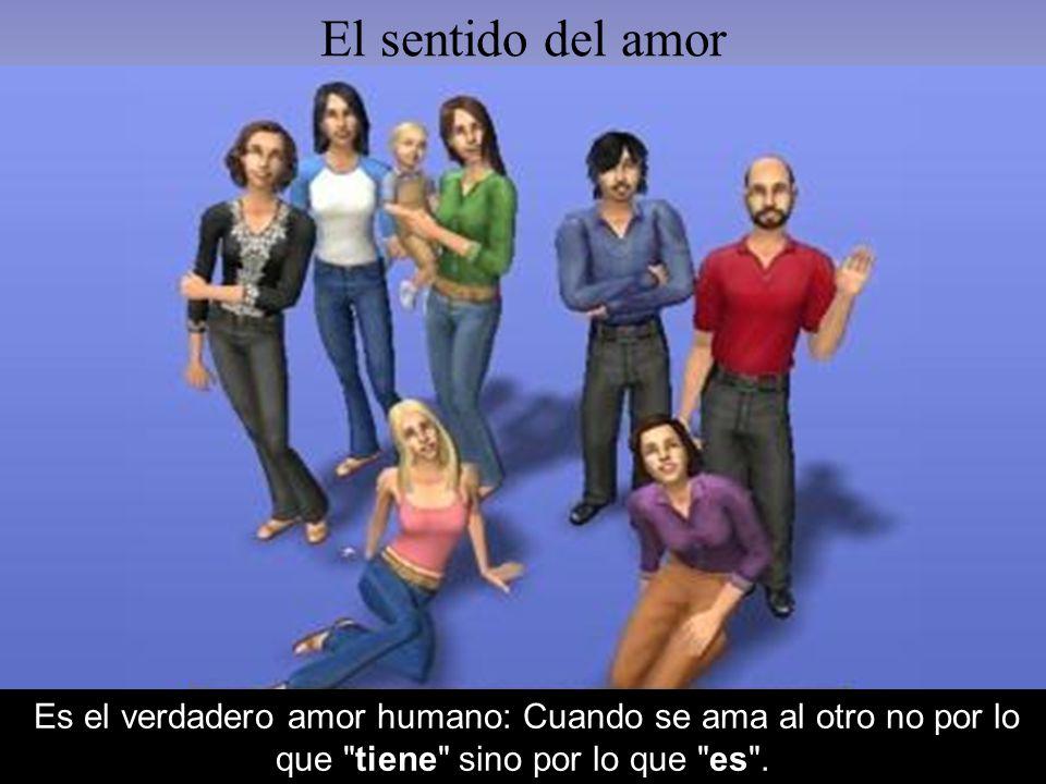 El sentido del amor Es el verdadero amor humano: Cuando se ama al otro no por lo que tiene sino por lo que es .