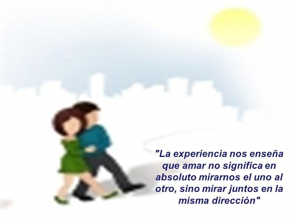 La experiencia nos enseña que amar no significa en absoluto mirarnos el uno al otro, sino mirar juntos en la misma dirección