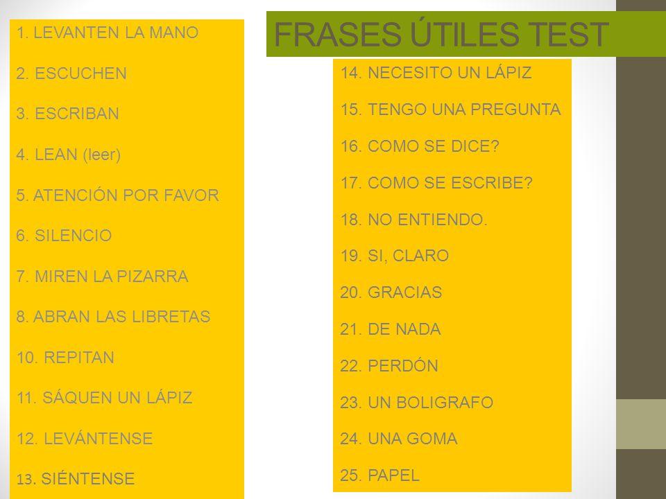 FRASES ÚTILES TEST 1. LEVANTEN LA MANO 2. ESCUCHEN 3. ESCRIBAN