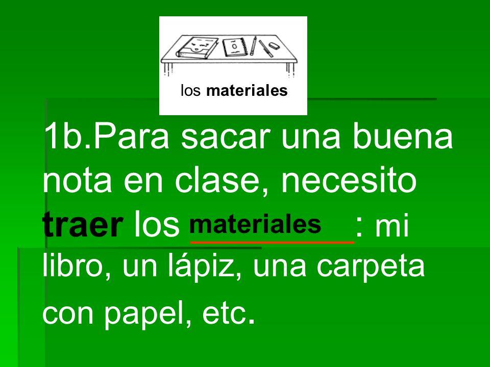 los materiales 1b.Para sacar una buena nota en clase, necesito traer los ________: mi libro, un lápiz, una carpeta con papel, etc.