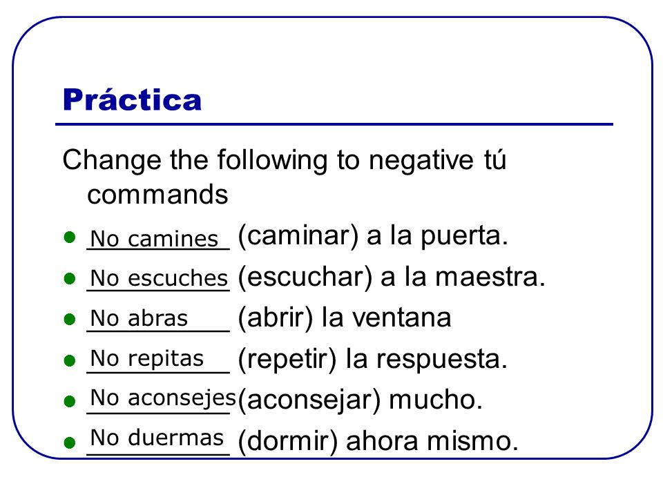 Práctica Change the following to negative tú commands