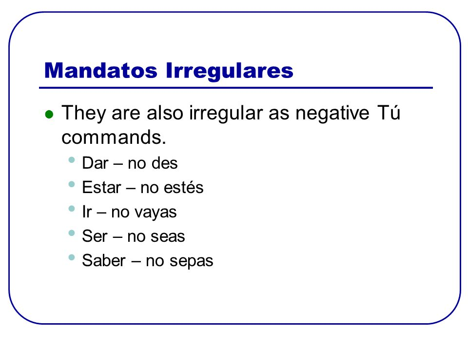 Mandatos Irregulares They are also irregular as negative Tú commands.