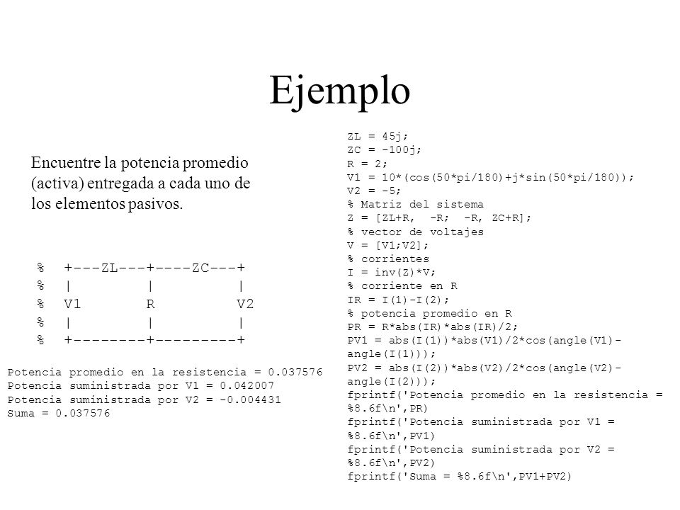 Ejemplo ZL = 45j; ZC = -100j; R = 2; V1 = 10*(cos(50*pi/180)+j*sin(50*pi/180)); V2 = -5; % Matriz del sistema.