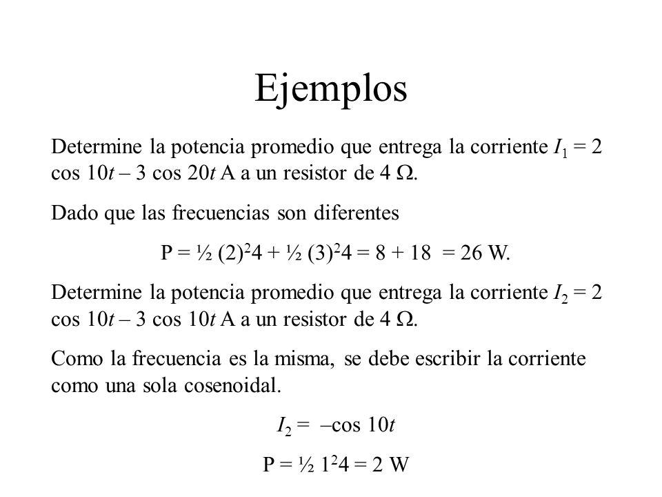 Ejemplos Determine la potencia promedio que entrega la corriente I1 = 2 cos 10t – 3 cos 20t A a un resistor de 4 W.