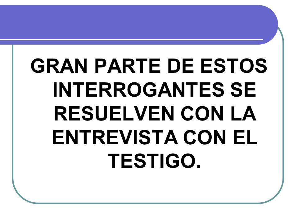 GRAN PARTE DE ESTOS INTERROGANTES SE RESUELVEN CON LA ENTREVISTA CON EL TESTIGO.