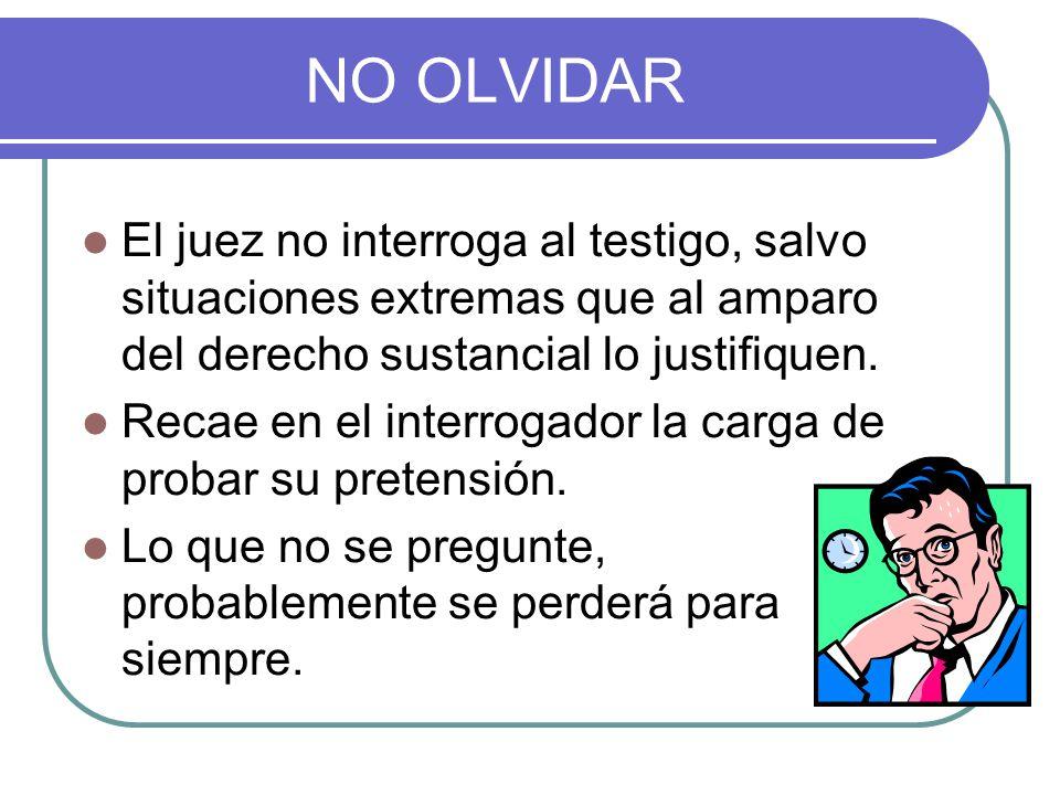 NO OLVIDAR El juez no interroga al testigo, salvo situaciones extremas que al amparo del derecho sustancial lo justifiquen.