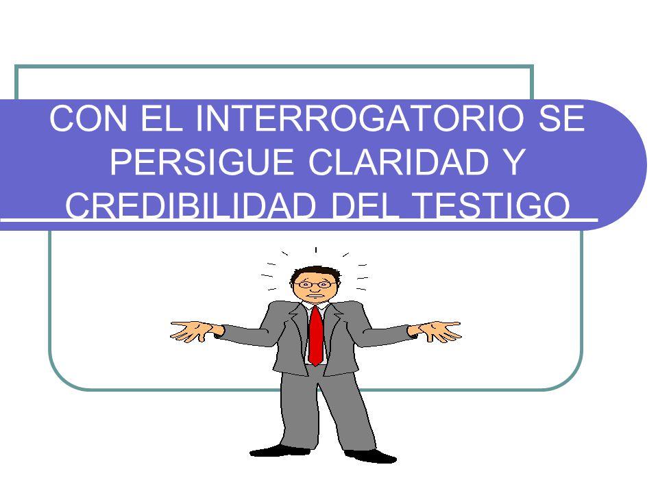 CON EL INTERROGATORIO SE PERSIGUE CLARIDAD Y CREDIBILIDAD DEL TESTIGO