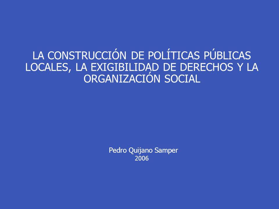 LA CONSTRUCCIÓN DE POLÍTICAS PÚBLICAS LOCALES, LA EXIGIBILIDAD DE DERECHOS Y LA ORGANIZACIÓN SOCIAL Pedro Quijano Samper 2006