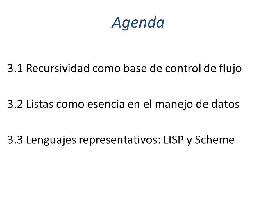 Agenda 3.1 Recursividad como base de control de flujo 3.2 Listas como esencia en el manejo de datos 3.3 Lenguajes representativos: LISP y Scheme