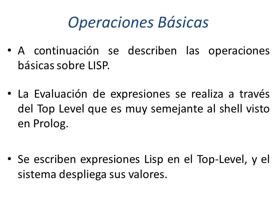 Operaciones Básicas A continuación se describen las operaciones básicas sobre LISP.