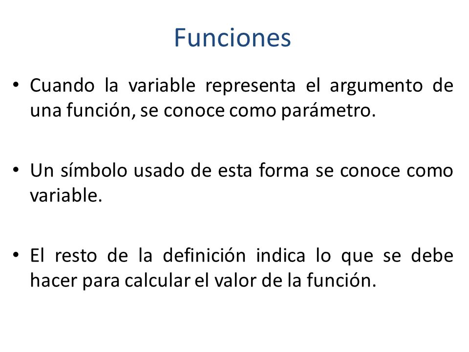 Funciones Cuando la variable representa el argumento de una función, se conoce como parámetro.