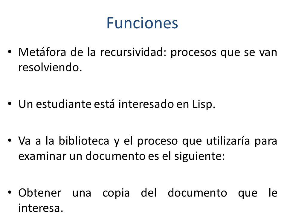 Funciones Metáfora de la recursividad: procesos que se van resolviendo. Un estudiante está interesado en Lisp.