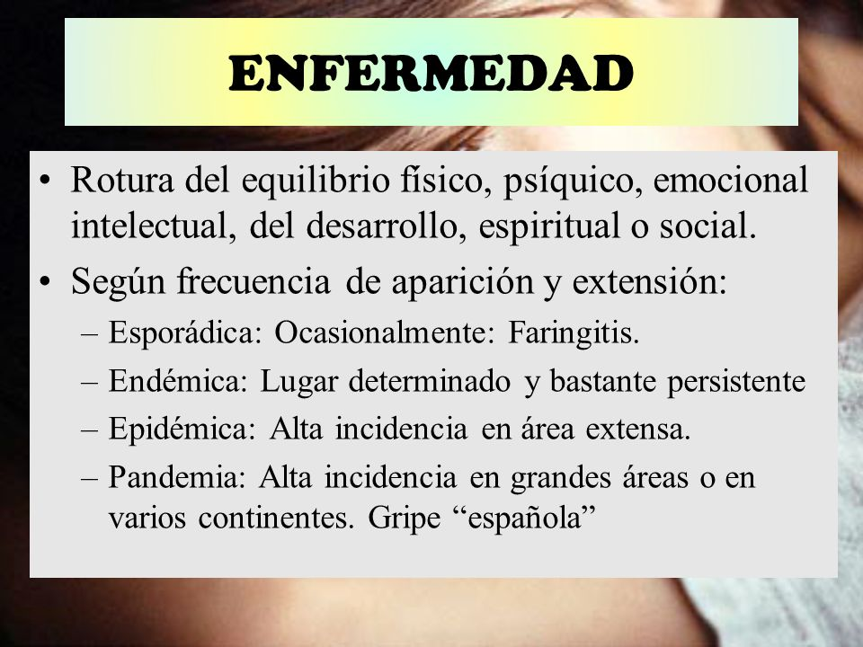 ENFERMEDAD Rotura del equilibrio físico, psíquico, emocional intelectual, del desarrollo, espiritual o social.