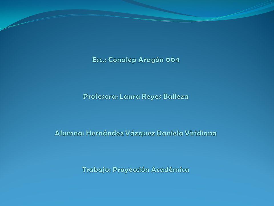 Esc.: Conalep Aragón 004 Profesora: Laura Reyes Balleza Alumna: Hernández Vázquez Daniela Viridiana Trabajo: Proyección Académica