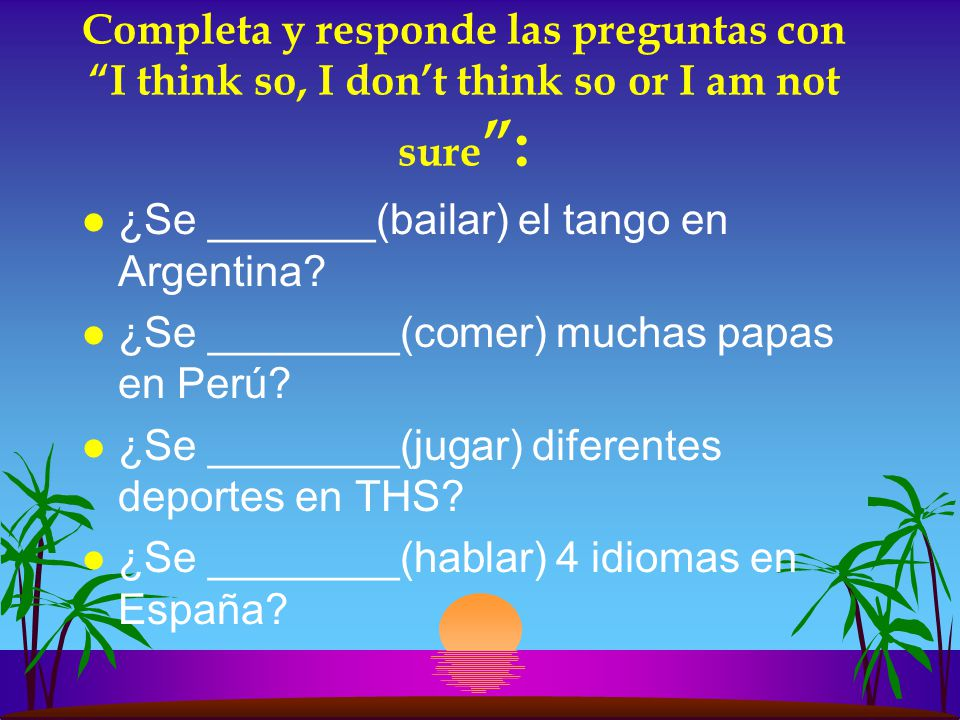 Completa y responde las preguntas con I think so, I don't think so or I am not sure :