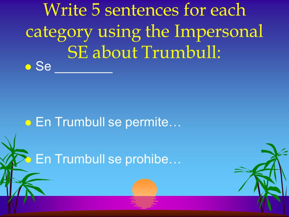 Write 5 sentences for each category using the Impersonal SE about Trumbull: