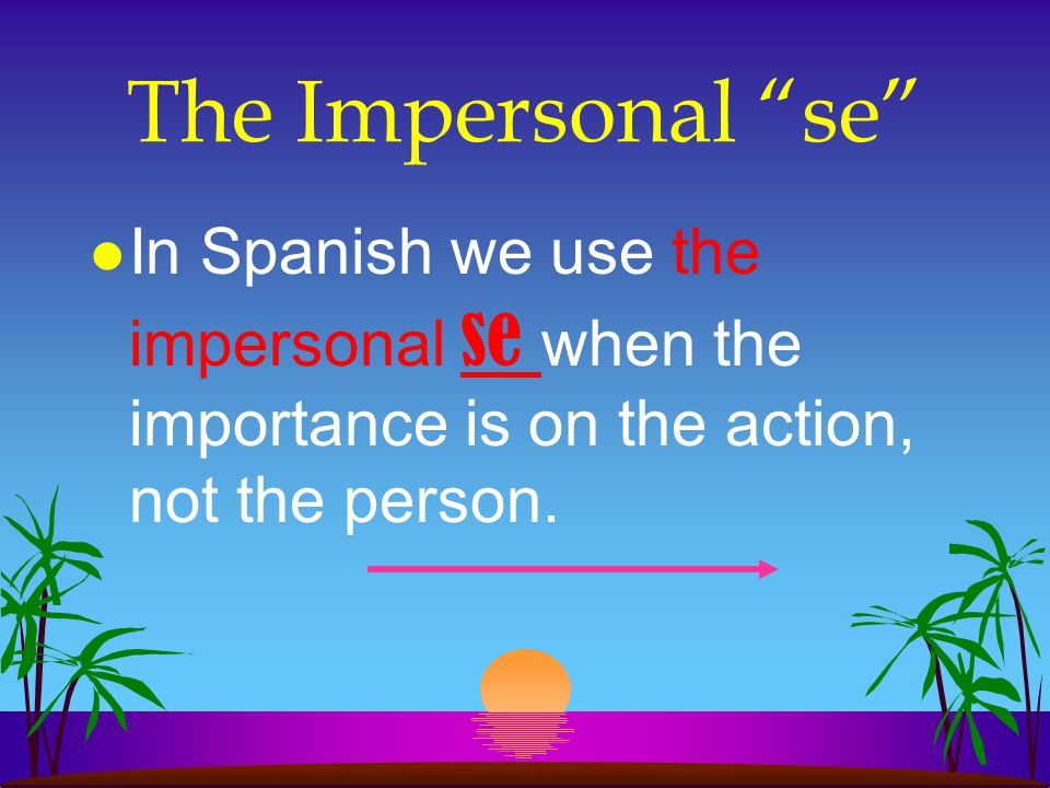 The Impersonal se In Spanish we use the impersonal se when the importance is on the action, not the person.