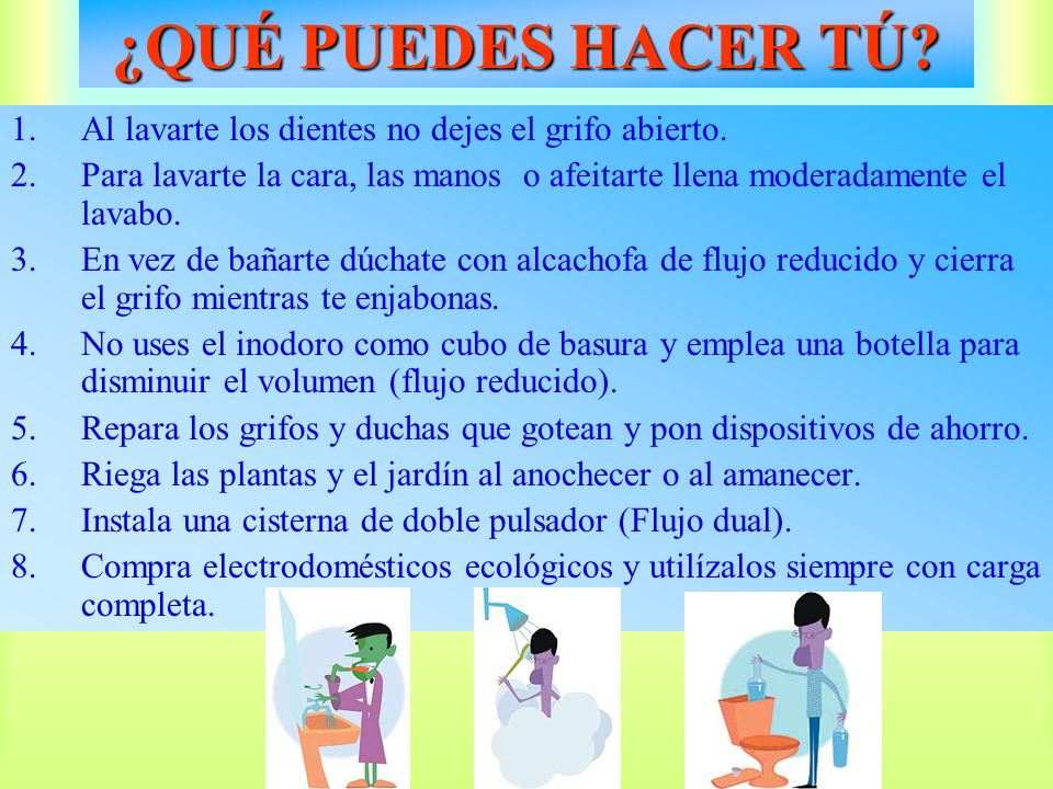 ¿QUÉ PUEDES HACER TÚ Al lavarte los dientes no dejes el grifo abierto. Para lavarte la cara, las manos o afeitarte llena moderadamente el lavabo.
